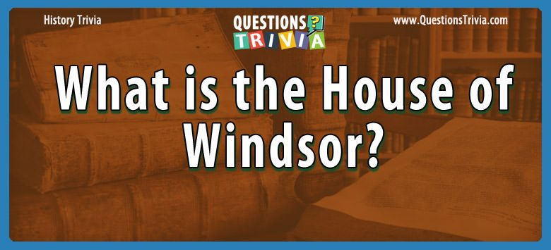 History Trivia Questions what is the house of windsor
