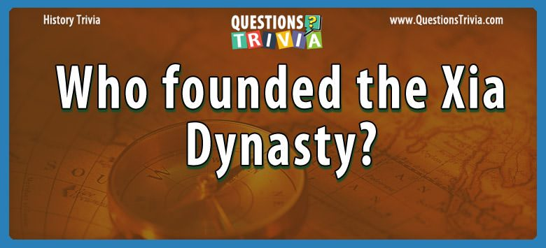 History Trivia Questions who founded the xia dynasty