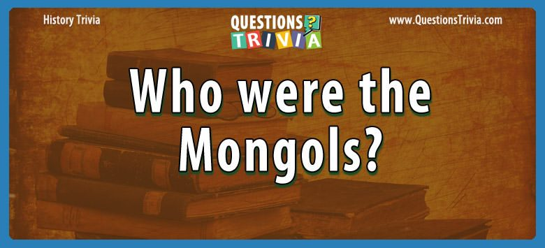 History Trivia Questions who were the mongols