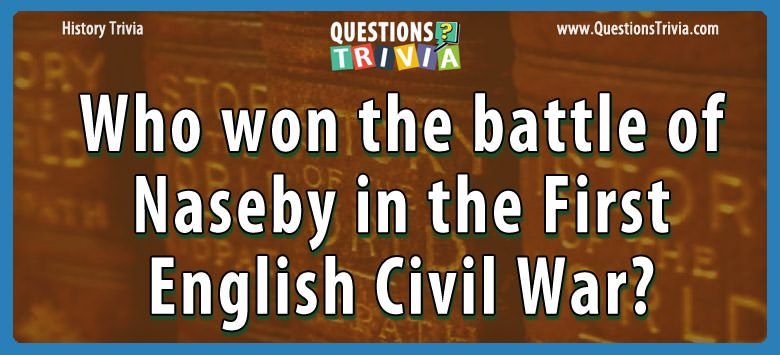 History Trivia Questions won battle naseby english civil war
