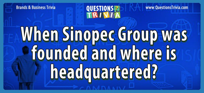 Brands Business Trivia sinopec group founded headquartered