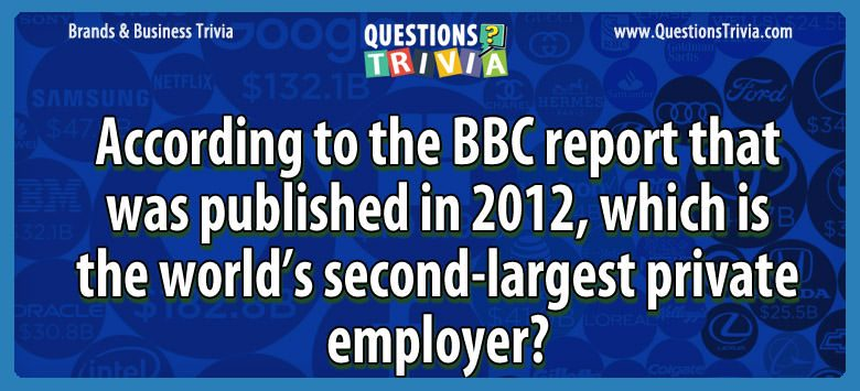 According to the bbc report that was published in 2012, which is the world's second-largest private employer?