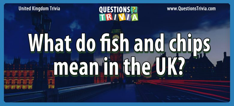 UK Trivia Questions fish chips uk