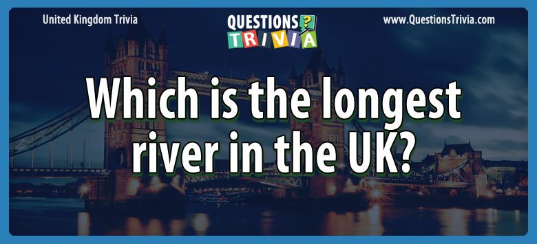 UK Trivia Questions longest river uk