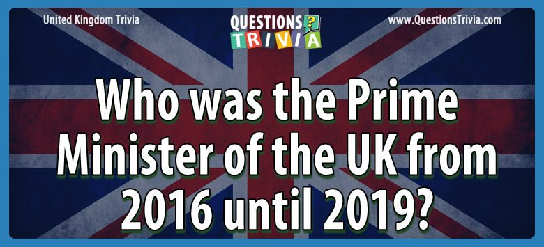 Who was the prime minister of the uk from 2016 until 2019?