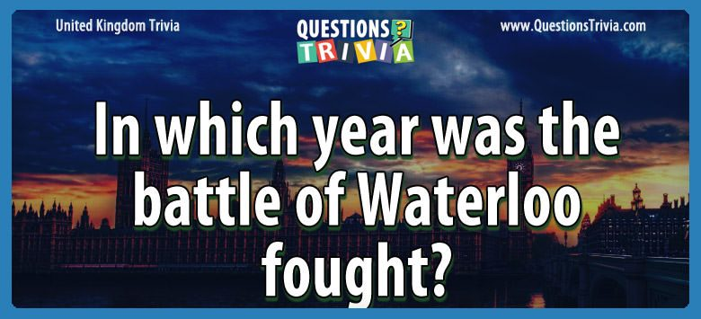 UK Trivia Questions year battle waterloo fought
