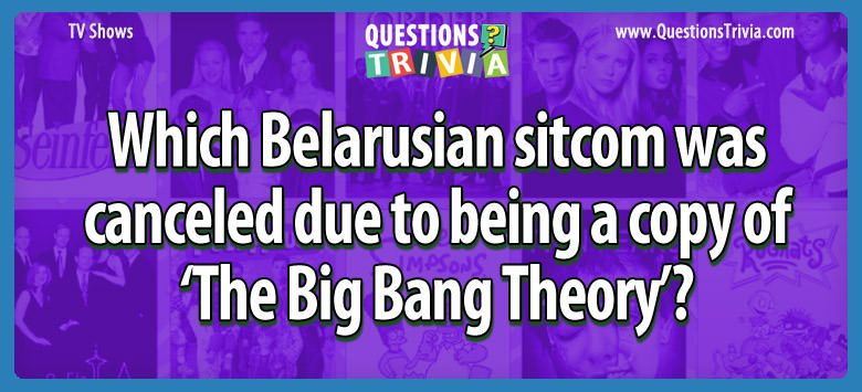 Which belarusian sitcom was canceled due to being a copy of 'the big bang theory'?