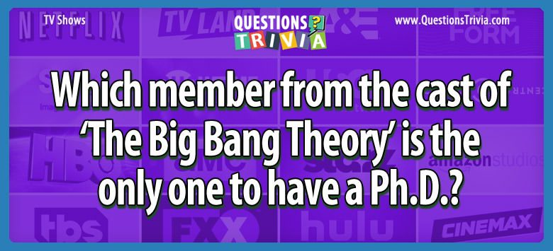 Which member from the cast of 'the big bang theory' is the only one to have a ph.d.?