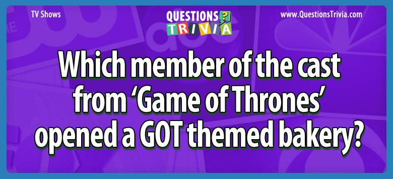 Game of Thrones themed bakery Trivia Questions