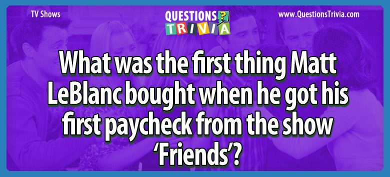 What was the first thing matt leblanc bought when he got his first paycheck from the show 'friends'?