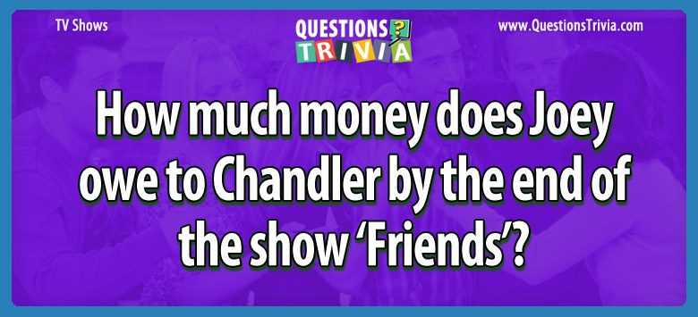 How much money does joey owe to chandler by the end of the show 'friends'?