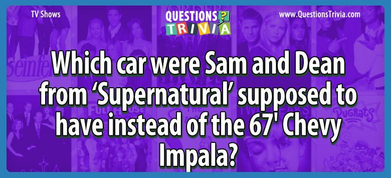 Which car were sam and dean from 'supernatural' supposed to have instead of the 67′ chevy impala?