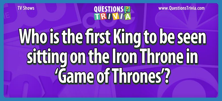 Who is the first king to be seen sitting on the iron throne in 'game of thrones'?