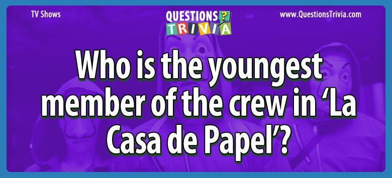 Who is the youngest member of the crew in 'la casa de papel'?