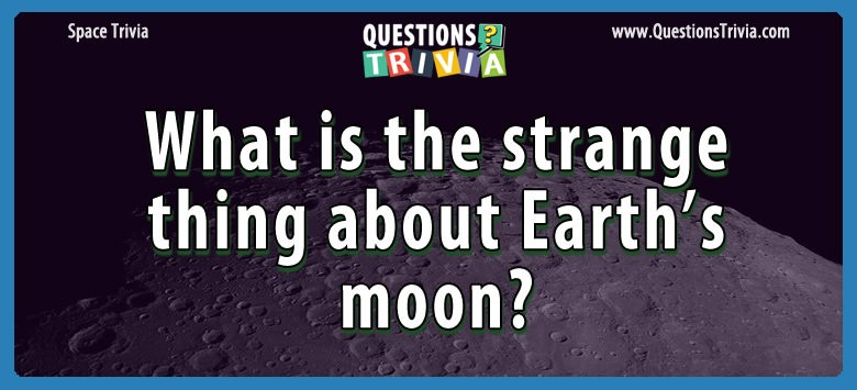 What is the strange thing about earth's moon?