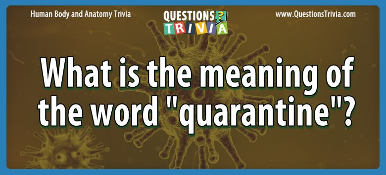 Body Trivia Questions meaning word quarantine