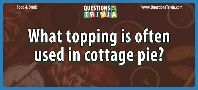 Food Drink Questions topping cottage pie