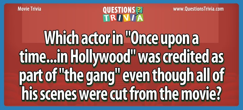 """Which actor in """"once upon a time…in hollywood"""" was credited as part of """"the gang"""" even though all of his scenes were cut from the movie?"""