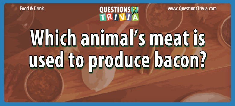 Which animal's meat is used to produce bacon?