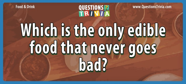 Which is the only edible food that never goes bad?