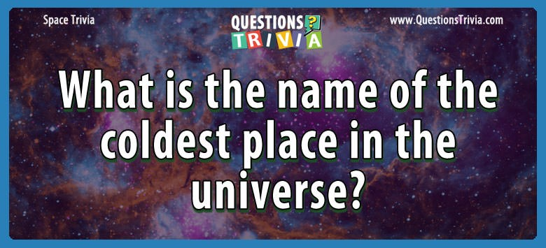 What is the name of the coldest place in the universe?
