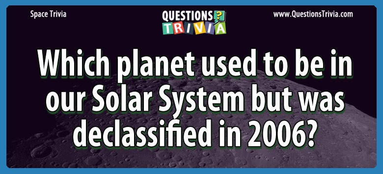 Which planet used to be in our solar system but was declassified in 2006?