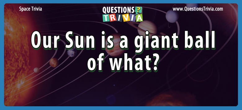 Our sun is a giant ball of what?