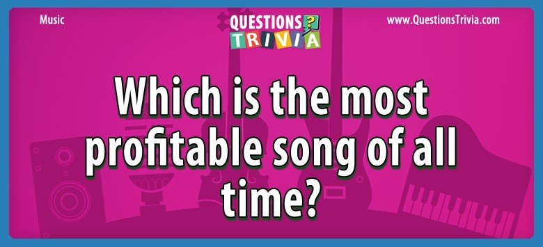 Music Trivia Questions Which is the most profitable song of all time?