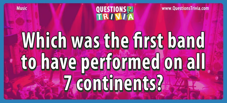 Music Trivia Which was the first band to have performed on all 7 continents?