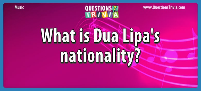 Music Trivia What is Dua Lipa's nationality?