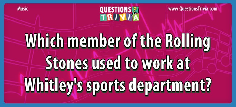 Music Trivia Which member of the Rolling Stones used to work at Whitley's sports department?