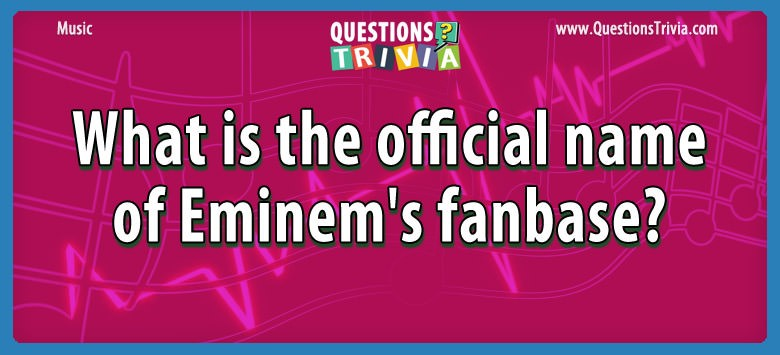 Music Trivia What is the official name of Eminem's fanbase?