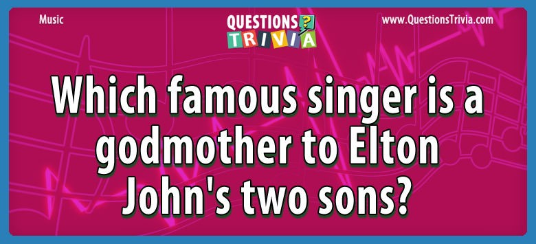 Which famous singer is a godmother to elton john's two sons?