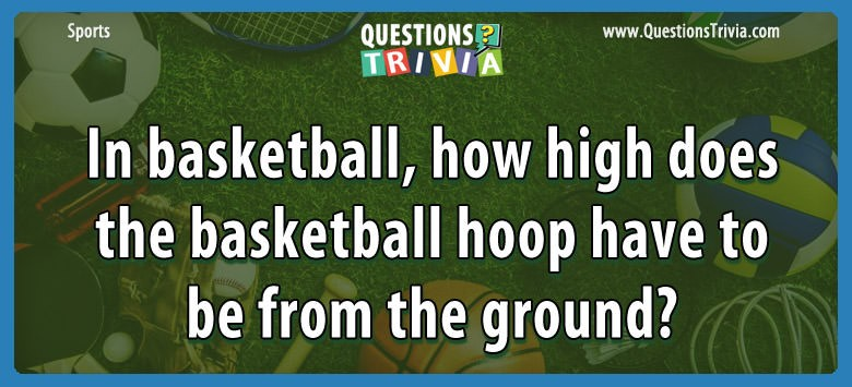 In Basketball, How High Does The Basketball Hoop Have To Be From The Ground?