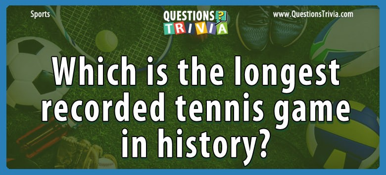 Which Is The Longest Recorded Tennis Game In History?